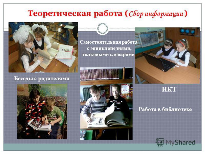 Теоретическая работа ( Сбор информации ) Самостоятельная работа с энциклопедиями, толковыми словарями ИКТ Беседы с родителями Работа в библиотеке