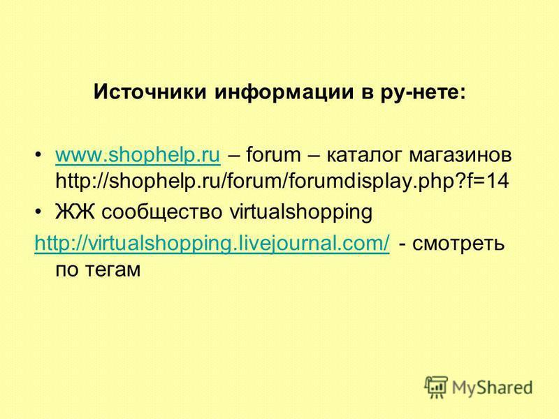 Источники информации в ру-нете: www.shophelp.ru – forum – каталог магазинов http://shophelp.ru/forum/forumdisplay.php?f=14www.shophelp.ru ЖЖ сообщество virtualshopping http://virtualshopping.livejournal.com/http://virtualshopping.livejournal.com/ - с