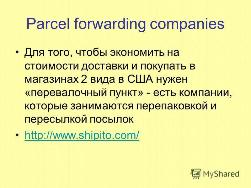 Parcel forwarding companies Для того, чтобы экономить на стоимости доставки и покупать в магазинах 2 вида в США нужен «перевалочный пункт» - есть компании, которые занимаются перепаковкой и пересылкой посылок http://www.shipito.com/