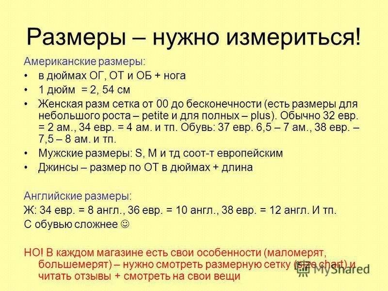Размеры – нужно измериться! Американские размеры: в дюймах ОГ, ОТ и ОБ + нога 1 дюйм = 2, 54 см Женская разм сетка от 00 до бесконечности (есть размеры для небольшого роста – petite и для полных – plus). Обычно 32 евр. = 2 ам., 34 евр. = 4 ам. и тп.