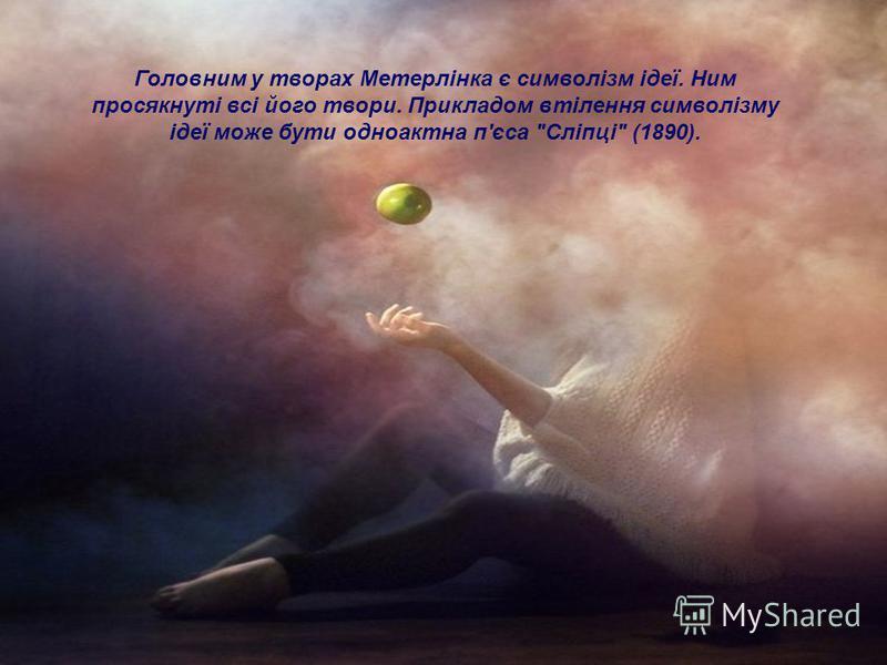 Головним у творах Метерлінка є символізм ідеї. Ним просякнуті всі його твори. Прикладом втілення символізму ідеї може бути одноактна п'єса Сліпці (1890).
