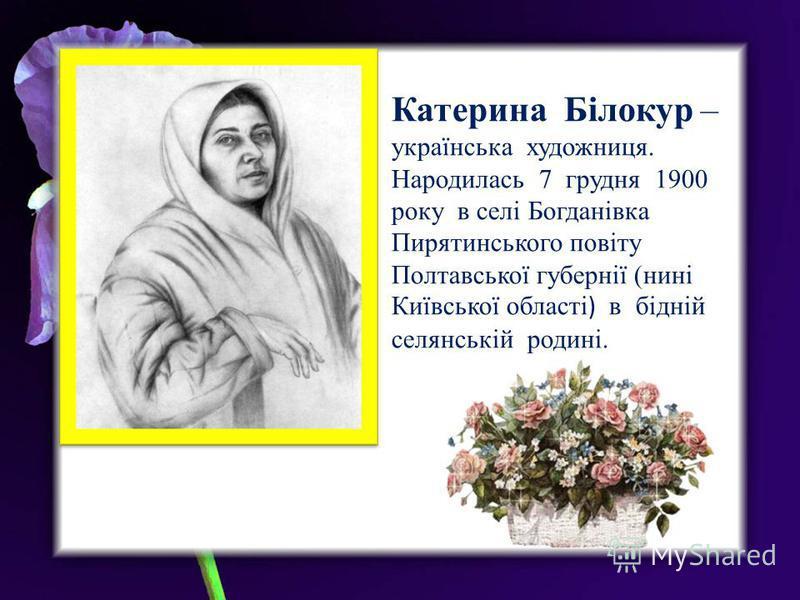 Катерина Білокур – українська художниця. Народилась 7 грудня 1900 року в селі Богданівка Пирятинського повіту Полтавської губернії (нині Київської області ) в бідній селянській родині.