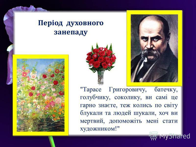 Тарасе Григоровичу, батечку, голубчику, соколику, ви самі це гарно знаєте, теж колись по світу блукали та людей шукали, хоч ви мертвий, допоможіть мені стати художником! Період духовного занепаду