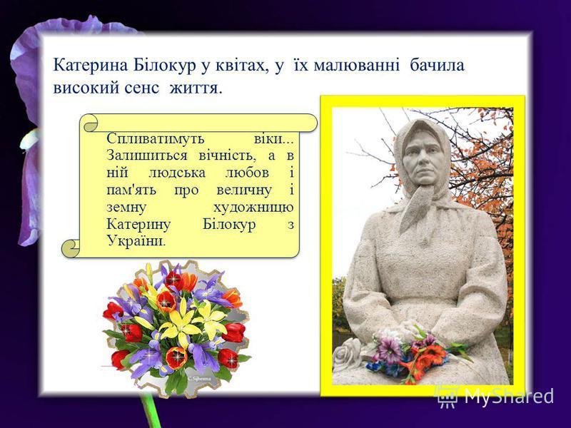 Катерина Білокур у квітах, у їх малюванні бачила високий сенс життя. Спливатимуть віки... Залишиться вічність, а в ній людська любов і пам'ять про величну і земну художницю Катерину Білокур з України.