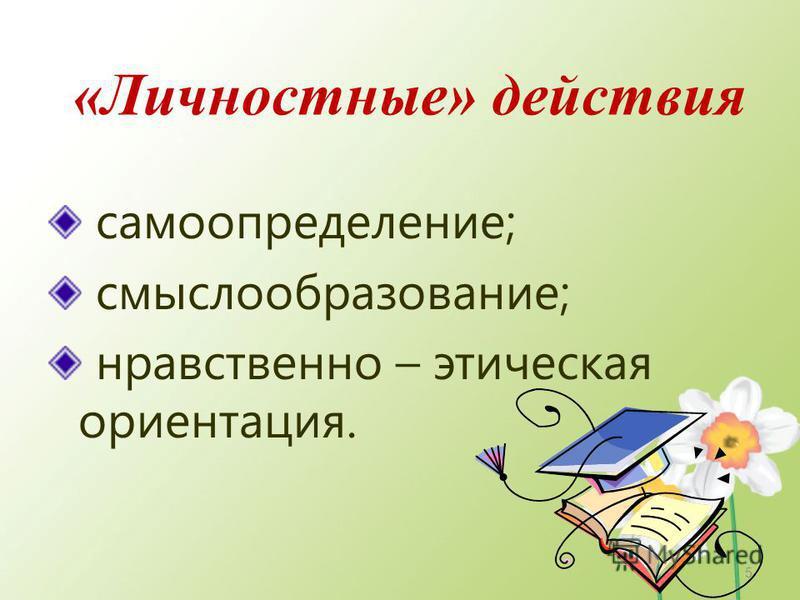 «Личностные» действия самоопределение; смыслообразование; нравственно – этическая ориентация. 5
