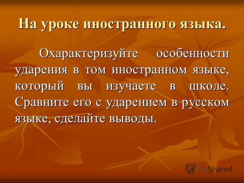На уроке иностранного языка. Охарактеризуйте особенности ударения в том иностранном языке, который вы изучаете в школе. Сравните его с ударением в русском языке, сделайте выводы.