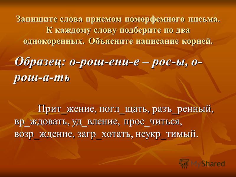Запишите слова приемом поморфемного письма. К каждому слову подберите по два однокоренных. Объясните написание корней. Образец: о-рош-ени-е – рос-ы, о- рош-а-ть Прит_жжение, погл_чать, разъ_рценный, вр_ждовать, уд_явление, прос_учиться, возр_жжение,