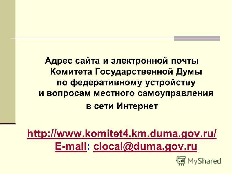 Адрес сайта и электронной почты Комитета Государственной Думы по федеративному устройству и вопросам местного самоуправления в сети Интернет http://www.komitet4.km.duma.gov.ru/ Е-mailhttp://www.komitet4.km.duma.gov.ru/ Е-mail: clocal@duma.gov.rucloca