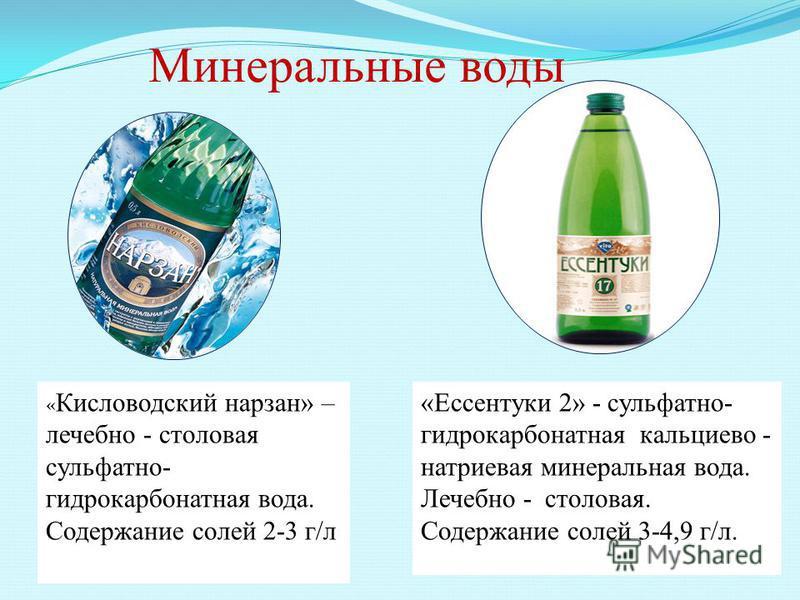 Минеральные воды « Кисловодский нарзан» – лечебно - столовая сульфатно- гидрокарбонатная вода. Содержание солей 2-3 г/л «Ессентуки 2» - сульфатно- гидрокарбонатная кальциево - натриевая минеральная вода. Лечебно - столовая. Содержание солей 3-4,9 г/л