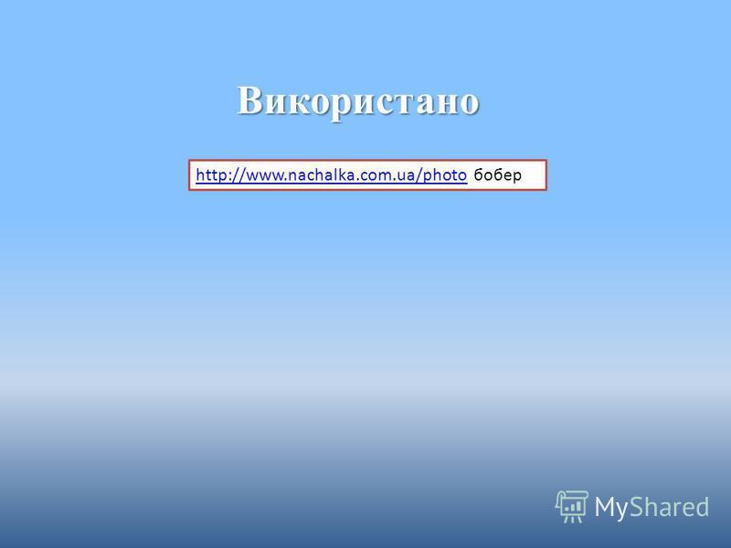 Використано http://www.nachalka.com.ua/photohttp://www.nachalka.com.ua/photo бобер