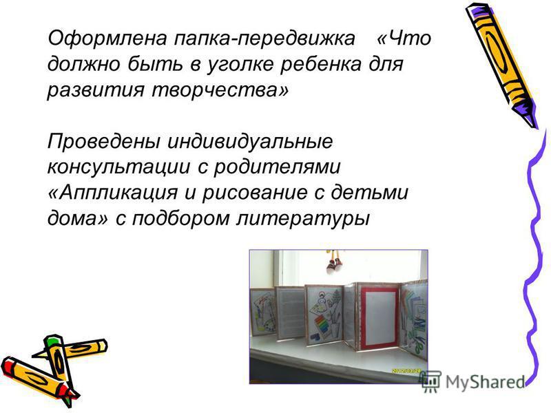 Оформлена папка-передвижка «Что должно быть в уголке ребенка для развития творчества» Проведены индивидуальные консультации с родителями «Аппликация и рисование с детьми дома» с подбором литературы