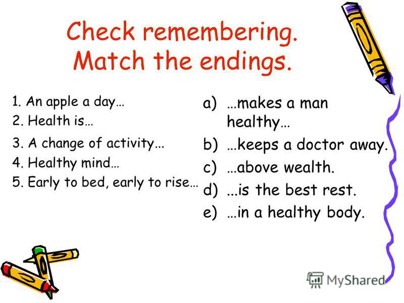 Check remembering. Match the endings. 1. An apple a day… 2. Health is… 3. A change of activity … 4. Healthy mind… 5. Early to bed, early to rise… a)…makes a man healthy… b)…keeps a doctor away. c)…above wealth. d)...is the best rest. e)…in a healthy