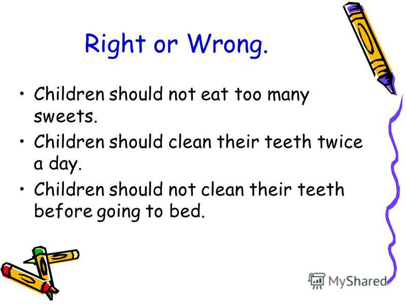Right or Wrong. Children should not eat too many sweets. Children should clean their teeth twice a day. Children should not clean their teeth before going to bed.