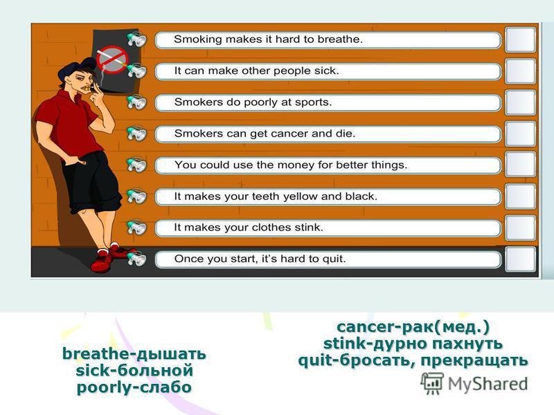breathe-дышать sick-больной poorly-слабо cancer-рак(мед.) stink-дурно пахнуть quit-бросать, прекращать