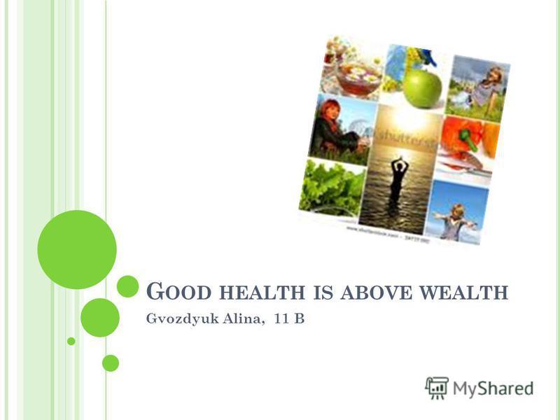 G OOD HEALTH IS ABOVE WEALTH Gvozdyuk Alina, 11 B
