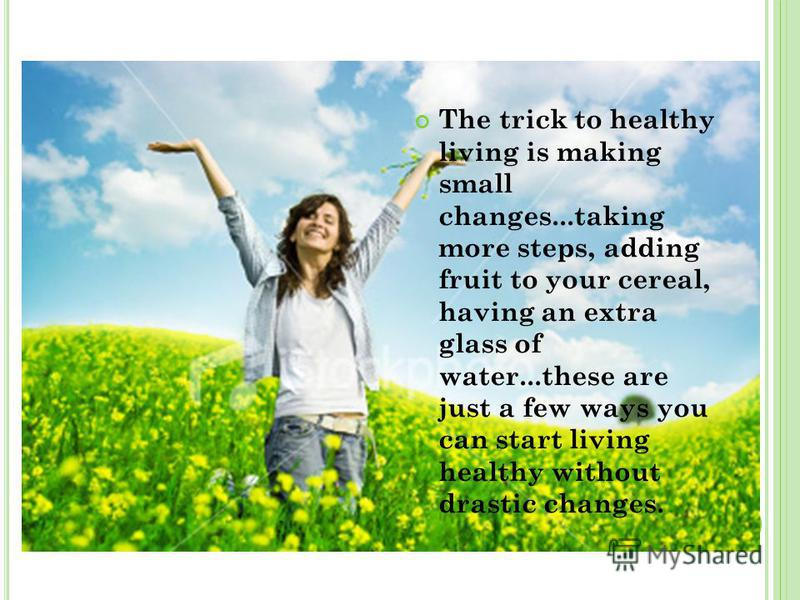 The trick to healthy living is making small changes...taking more steps, adding fruit to your cereal, having an extra glass of water...these are just a few ways you can start living healthy without drastic changes.