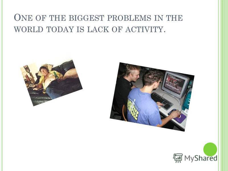 O NE OF THE BIGGEST PROBLEMS IN THE WORLD TODAY IS LACK OF ACTIVITY.