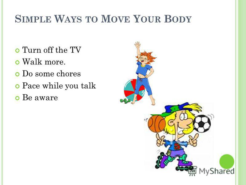 S IMPLE W AYS TO M OVE Y OUR B ODY Turn off the TV Walk more. Do some chores Pace while you talk Be aware