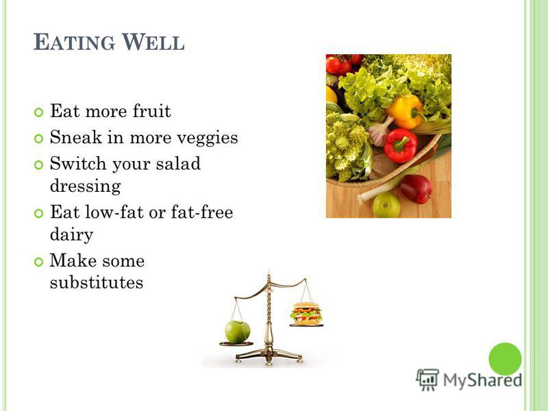 E ATING W ELL Eat more fruit Sneak in more veggies Switch your salad dressing Eat low-fat or fat-free dairy Make some substitutes