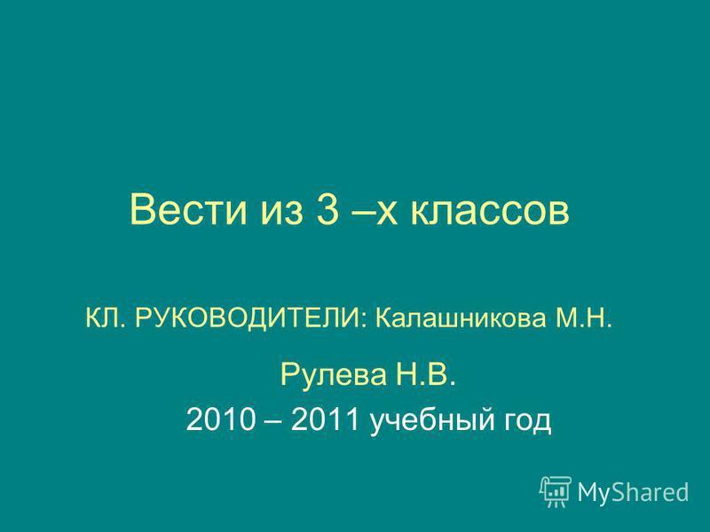 Вести из 3 –х классов КЛ. РУКОВОДИТЕЛИ: Калашникова М.Н. Рулева Н.В. 2010 – 2011 учебный год