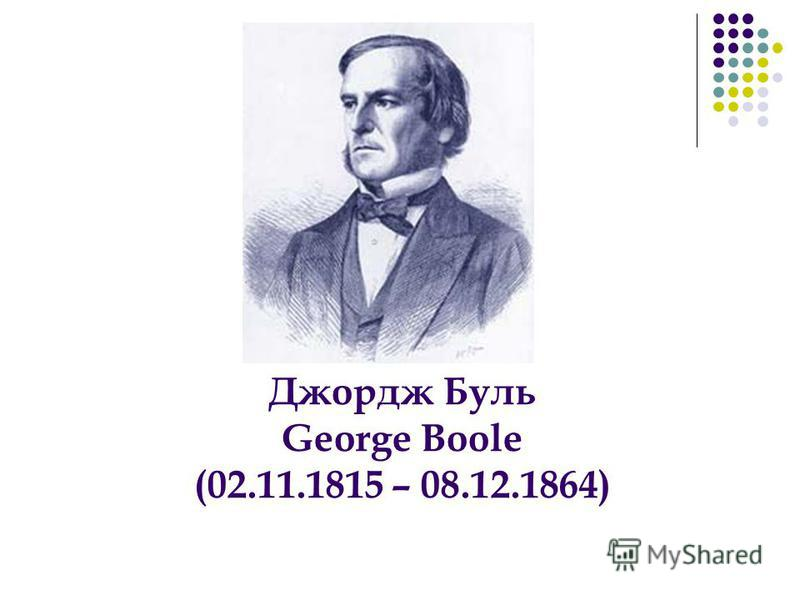 Джордж Буль George Boole (02.11.1815 – 08.12.1864)