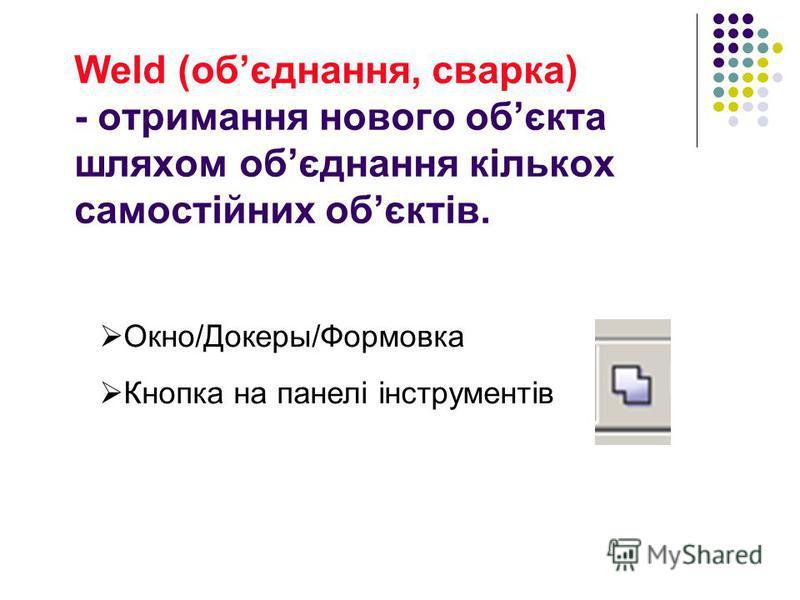 Weld (обєднання, сварка) - отримання нового обєкта шляхом обєднання кількох самостійних обєктів. Окно/Докеры/Формовка Кнопка на панелі інструментів