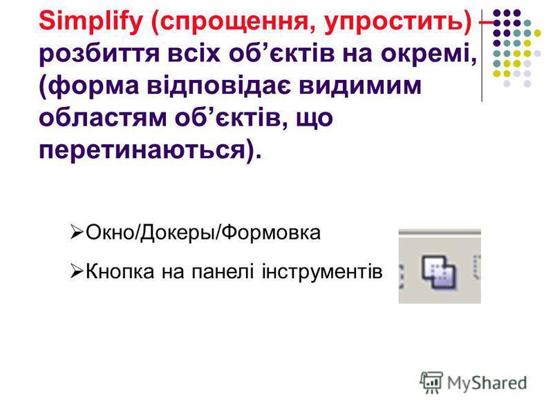 Simplify (cпрощення, упростить) – розбиття всіх обєктів на окремі, (форма відповідає видимим областям обєктів, що перетинаються). Окно/Докеры/Формовка Кнопка на панелі інструментів