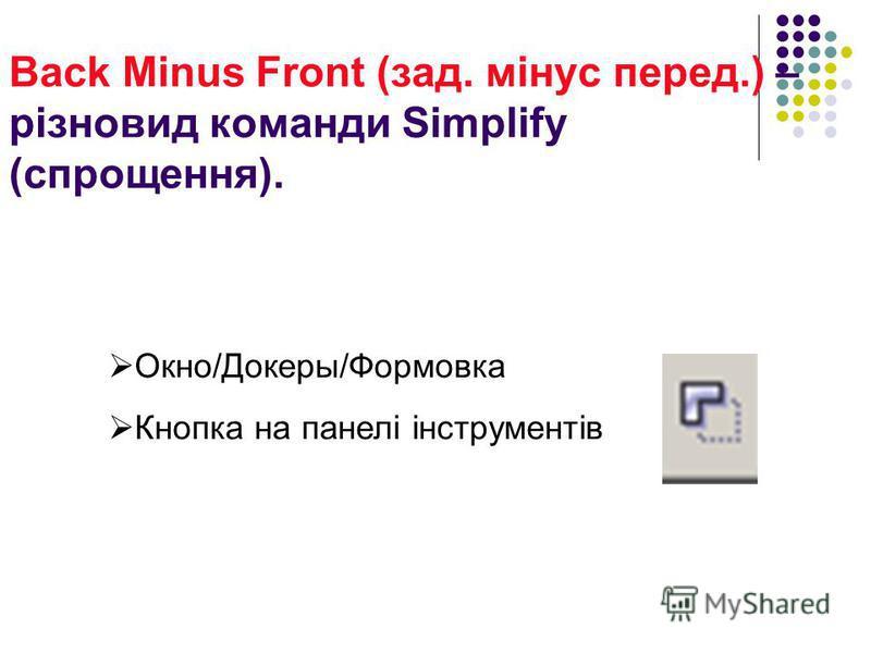 Back Minus Front (зад. мінус перед.) – різновид команди Simplify (спрощення). Окно/Докеры/Формовка Кнопка на панелі інструментів