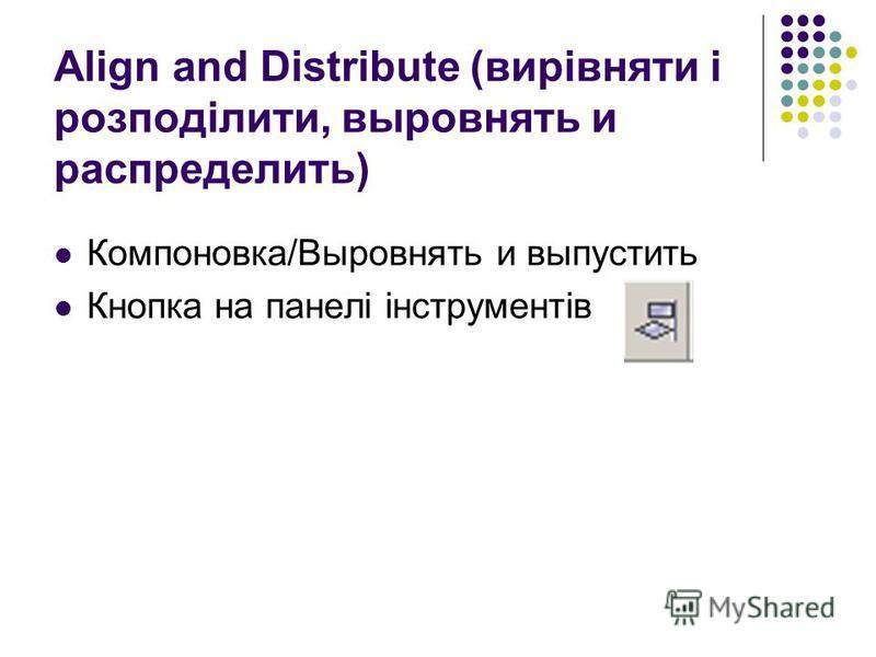 Align and Distribute (вирівняти і розподілити, выровнять и распределить) Компоновка/Выровнять и выпустить Кнопка на панелі інструментів