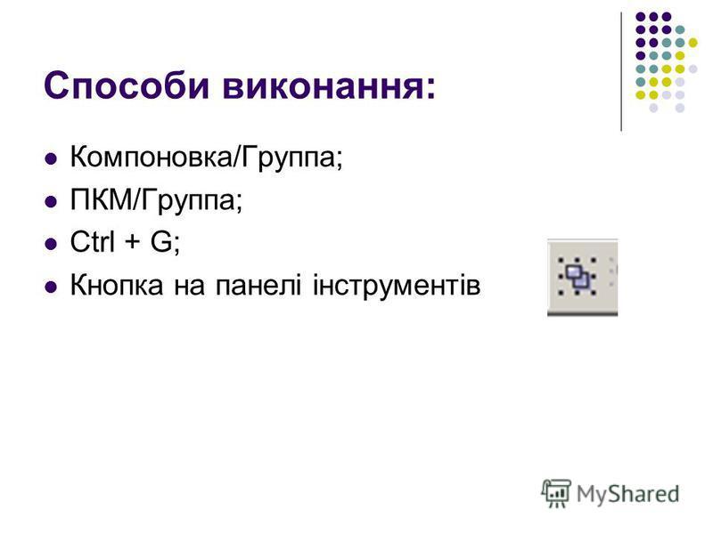 Способи виконання: Компоновка/Группа; ПКМ/Группа; Ctrl + G; Кнопка на панелі інструментів