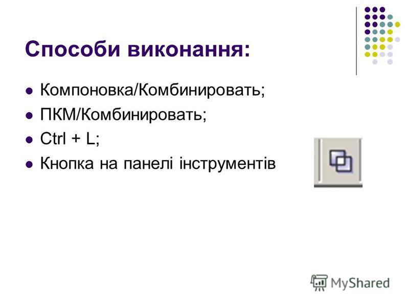 Способи виконання: Компоновка/Комбинировать; ПКМ/Комбинировать; Ctrl + L; Кнопка на панелі інструментів