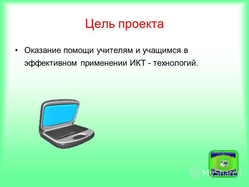Цель проекта Оказание помощи учителям и учащимся в эффективном применении ИКТ - технологий.