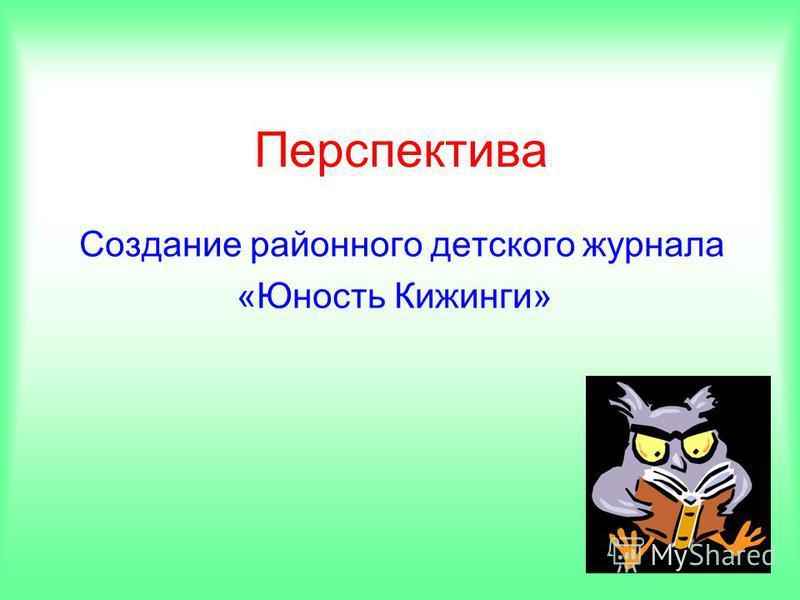 Перспектива Создание районного детского журнала «Юность Кижинги»