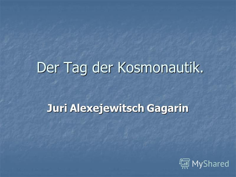 Der Tag der Kosmonautik. Juri Alexejewitsch Gagarin
