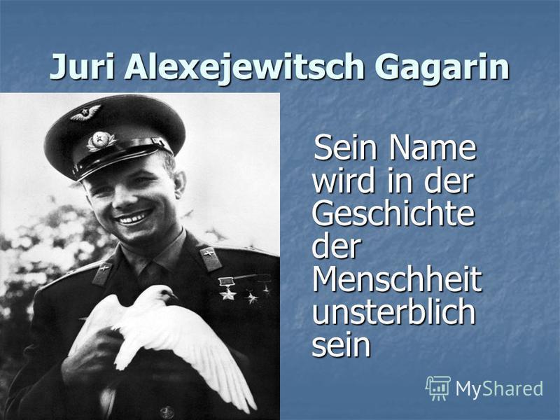 Juri Alexejewitsch Gagarin Sein Name wird in der Geschichte der Menschheit unsterblich sein Sein Name wird in der Geschichte der Menschheit unsterblich sein