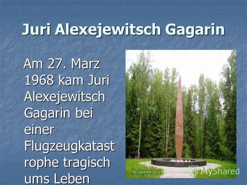 Juri Alexejewitsch Gagarin Am 27. Marz 1968 kam Juri Alexejewitsch Gagarin bei einer Flugzeugkatast rophe tragisch ums Leben Am 27. Marz 1968 kam Juri Alexejewitsch Gagarin bei einer Flugzeugkatast rophe tragisch ums Leben