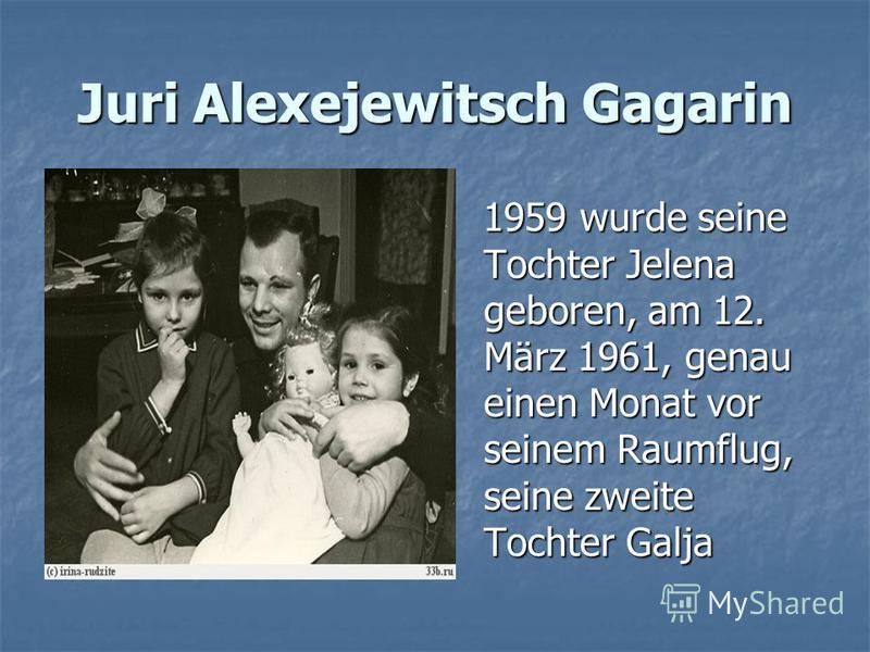 Juri Alexejewitsch Gagarin 1959 wurde seine Tochter Jelena geboren, am 12. März 1961, genau einen Monat vor seinem Raumflug, seine zweite Tochter Galja 1959 wurde seine Tochter Jelena geboren, am 12. März 1961, genau einen Monat vor seinem Raumflug,
