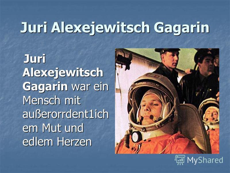 Juri Alexejewitsch Gagarin Juri Alexejewitsch Gagarin war ein Mensch mit außerorrdent1ich em Mut und edlem Herzen Juri Alexejewitsch Gagarin war ein Mensch mit außerorrdent1ich em Mut und edlem Herzen