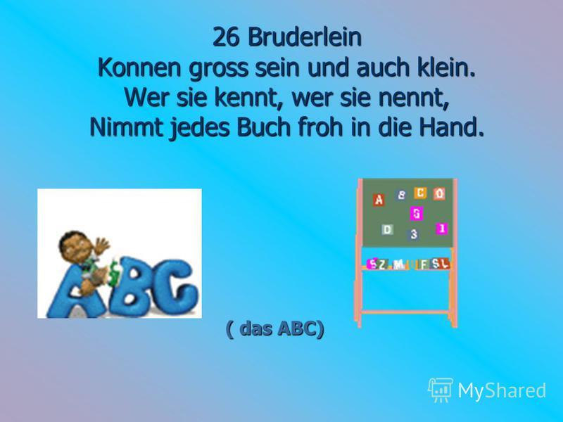 26 Bruderlein Konnen gross sein und auch klein. Wer sie kennt, wer sie nennt, Nimmt jedes Buch froh in die Hand. ( das ABC)