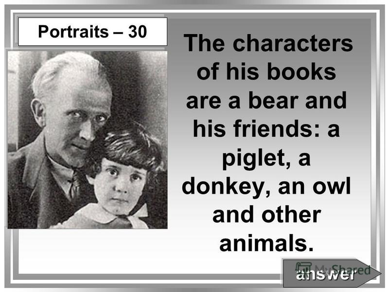 The characters of his books are a bear and his friends: a piglet, a donkey, an owl and other animals. answer Portraits – 30