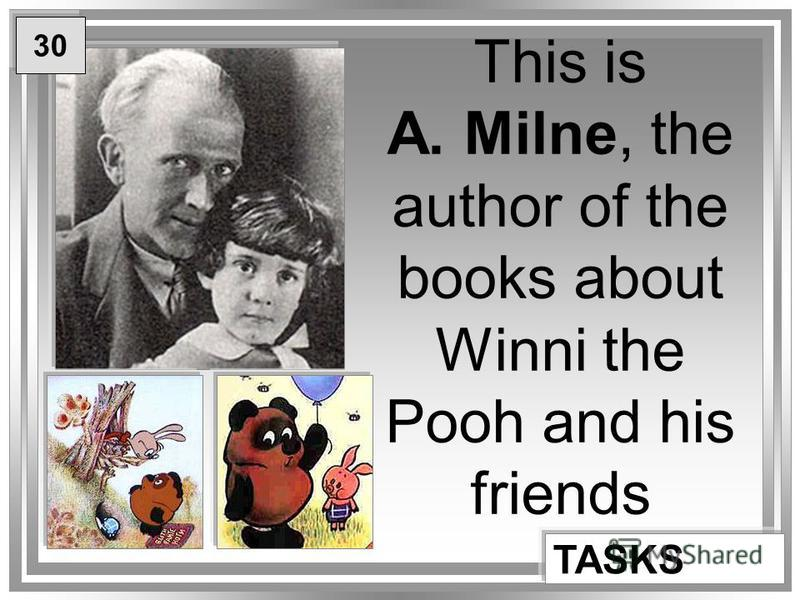 This is A. Milne, the author of the books about Winni the Pooh and his friends TASKS 30