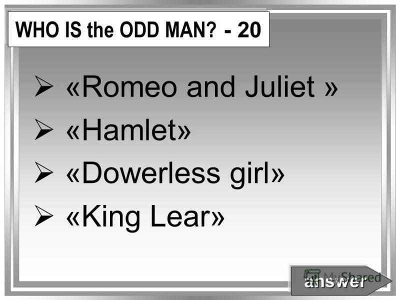 WHO IS the ODD MAN? - 20 «Romeo and Juliet » «Hamlet» «Dowerless girl» «King Lear» answer