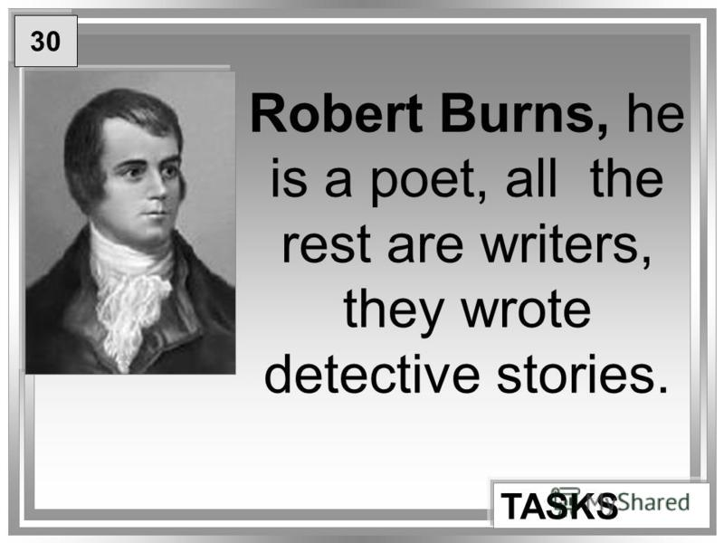 Robert Burns, he is a poet, all the rest are writers, they wrote detective stories. TASKS 30