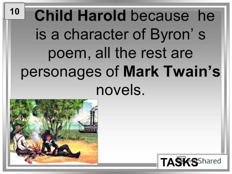 Child Harold because he is a character of Byron s poem, all the rest are personages of Mark Twains novels. TASKS 10