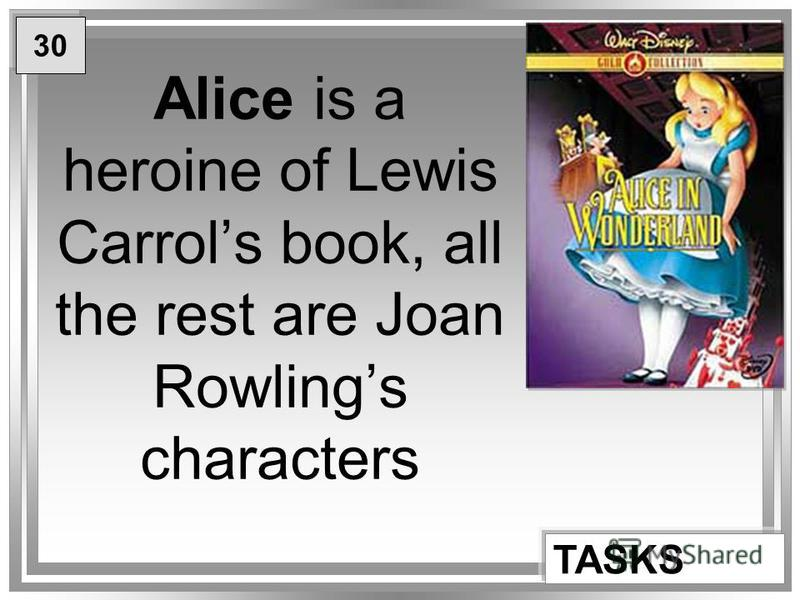 Alice is a heroine of Lewis Carrols book, all the rest are Joan Rowlings characters TASKS 30
