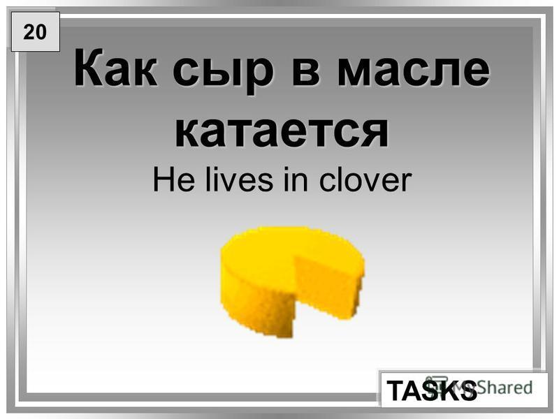 Как сыр в масле катается Как сыр в масле катается He lives in clover TASKS 20