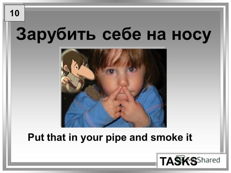 Зарубить себе на носу TASKS Put that in your pipe and smoke it 10