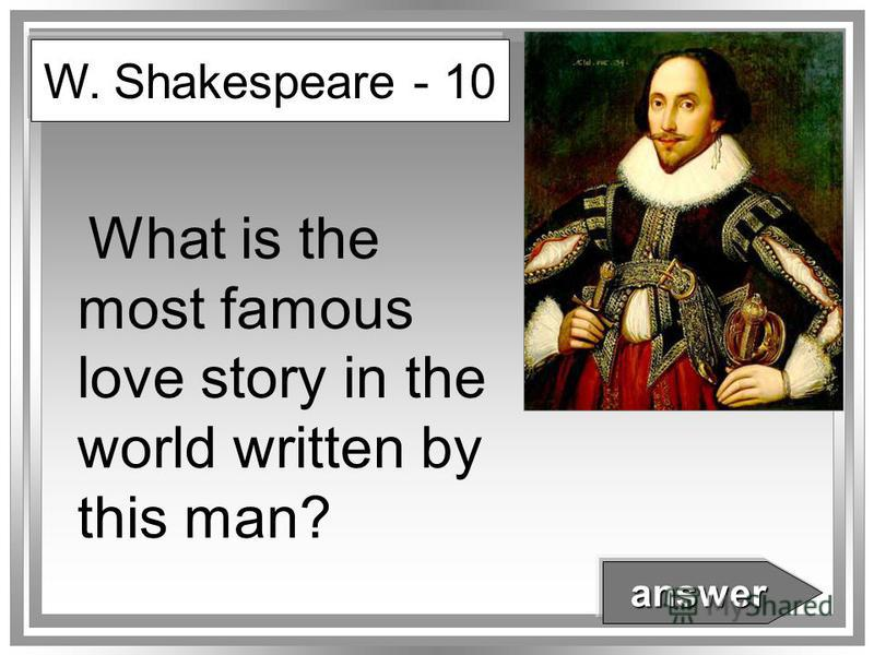 What is the most famous love story in the world written by this man? W. Shakespeare - 10 answer