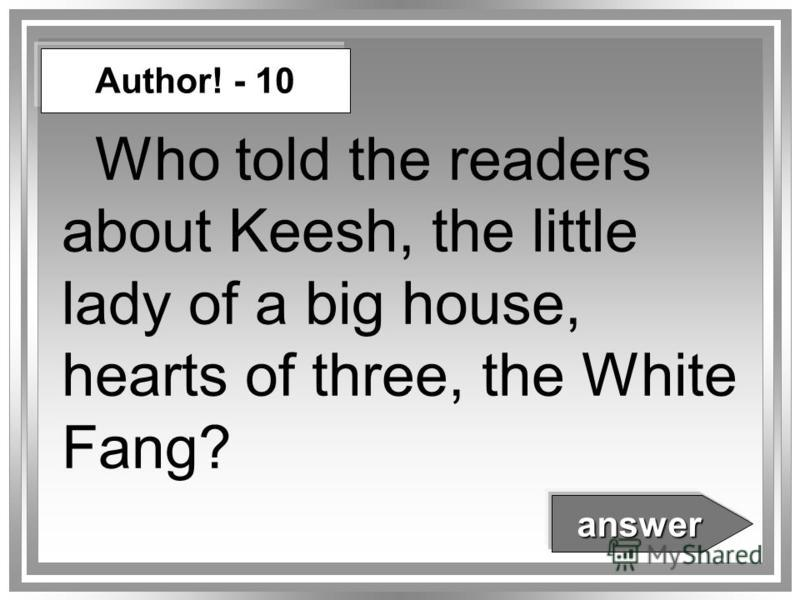 Who told the readers about Keesh, the little lady of a big house, hearts of three, the White Fang? Author! - 10 answer