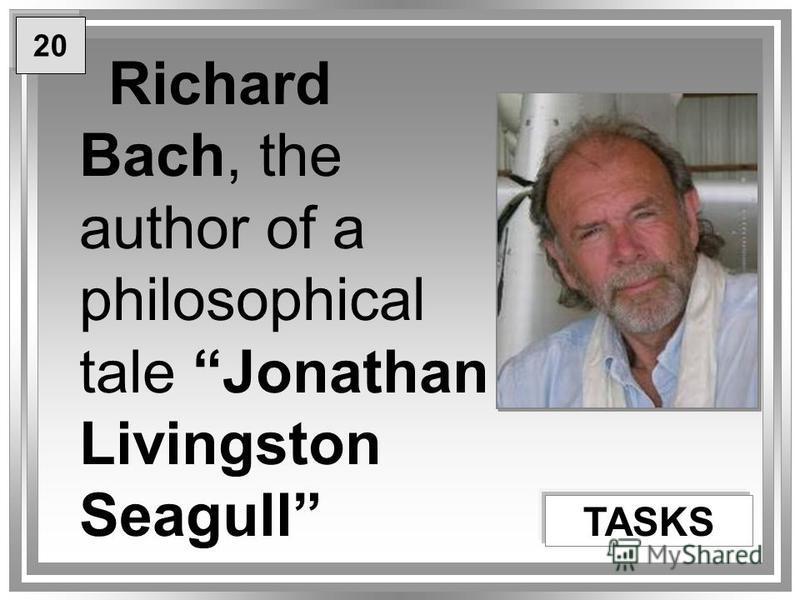 Richard Bach, the author of a philosophical tale Jonathan Livingston Seagull TASKS 20